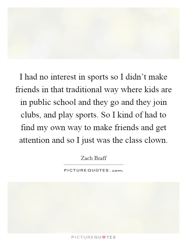 I had no interest in sports so I didn't make friends in that traditional way where kids are in public school and they go and they join clubs, and play sports. So I kind of had to find my own way to make friends and get attention and so I just was the class clown Picture Quote #1