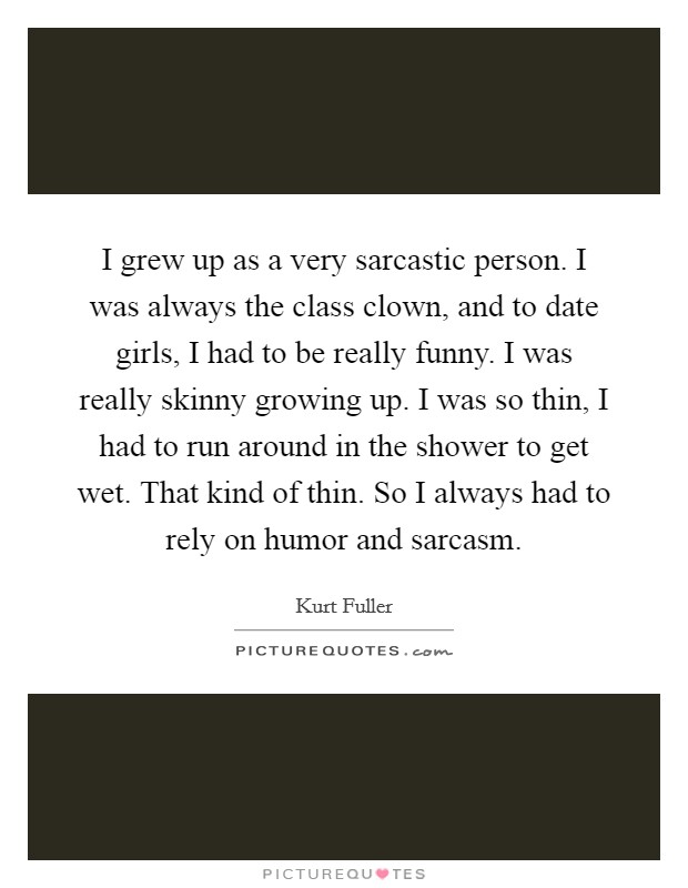 I grew up as a very sarcastic person. I was always the class clown, and to date girls, I had to be really funny. I was really skinny growing up. I was so thin, I had to run around in the shower to get wet. That kind of thin. So I always had to rely on humor and sarcasm Picture Quote #1