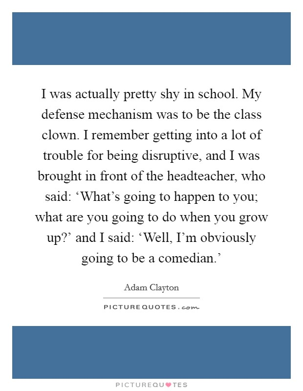 I was actually pretty shy in school. My defense mechanism was to be the class clown. I remember getting into a lot of trouble for being disruptive, and I was brought in front of the headteacher, who said: 'What's going to happen to you; what are you going to do when you grow up?' and I said: 'Well, I'm obviously going to be a comedian.' Picture Quote #1