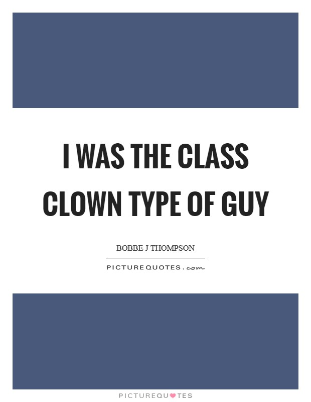 I was the class clown type of guy Picture Quote #1
