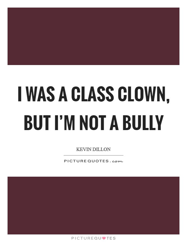 I was a class clown, but I'm not a bully Picture Quote #1