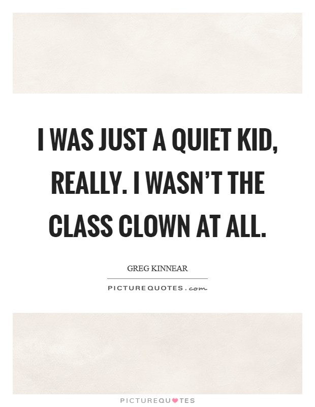 I was just a quiet kid, really. I wasn't the class clown at all Picture Quote #1
