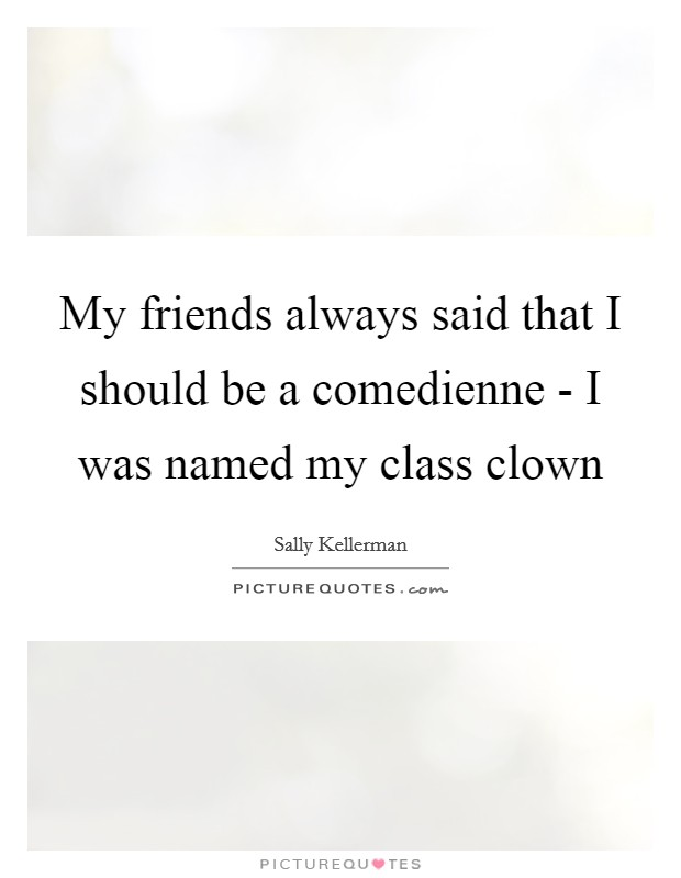 My friends always said that I should be a comedienne - I was named my class clown Picture Quote #1