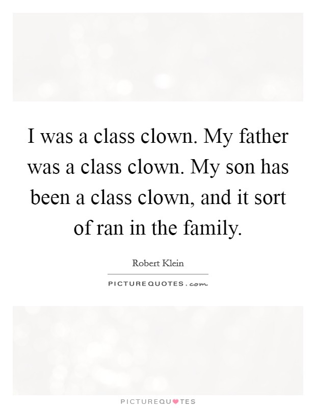 I was a class clown. My father was a class clown. My son has been a class clown, and it sort of ran in the family Picture Quote #1
