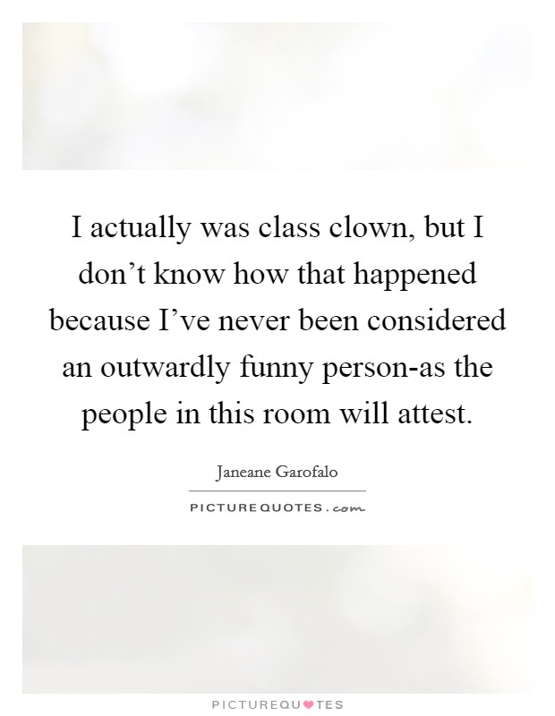 I actually was class clown, but I don't know how that happened because I've never been considered an outwardly funny person-as the people in this room will attest Picture Quote #1
