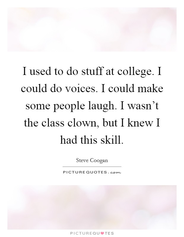 I used to do stuff at college. I could do voices. I could make some people laugh. I wasn't the class clown, but I knew I had this skill Picture Quote #1