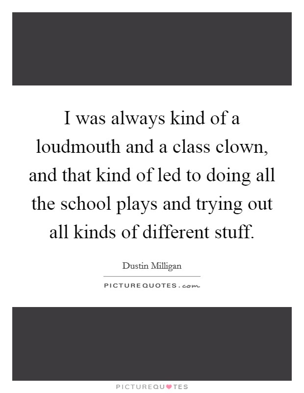 I was always kind of a loudmouth and a class clown, and that kind of led to doing all the school plays and trying out all kinds of different stuff. Picture Quote #1