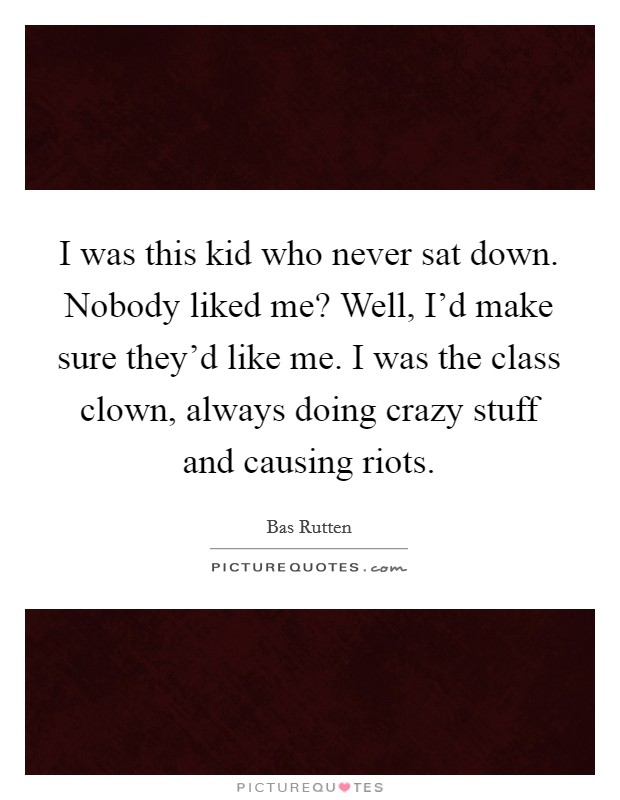 I was this kid who never sat down. Nobody liked me? Well, I'd make sure they'd like me. I was the class clown, always doing crazy stuff and causing riots Picture Quote #1