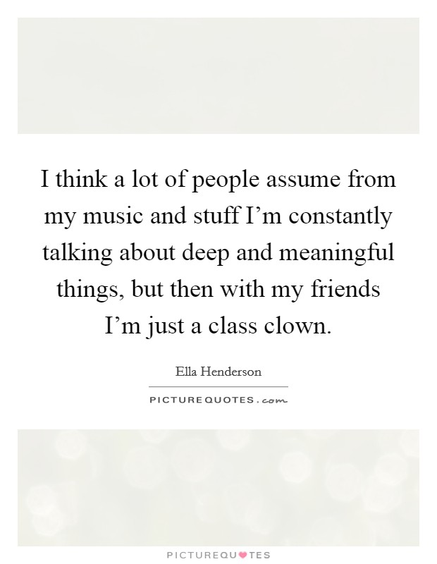 I think a lot of people assume from my music and stuff I'm constantly talking about deep and meaningful things, but then with my friends I'm just a class clown Picture Quote #1