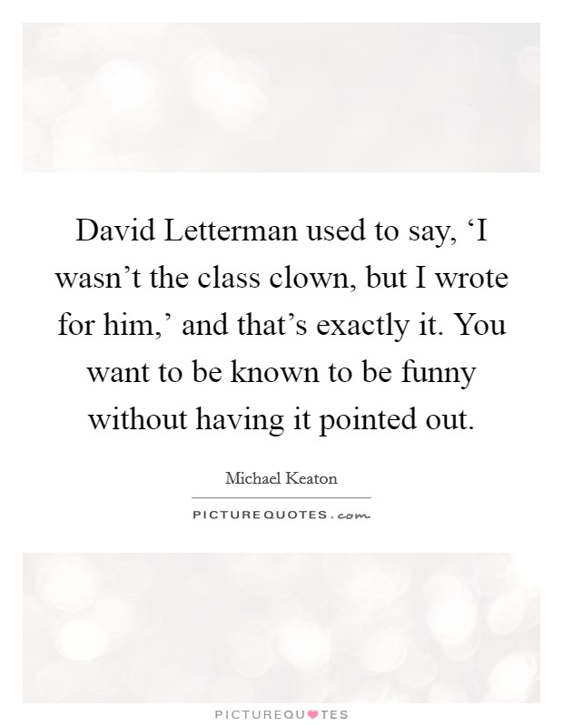 David Letterman used to say, 'I wasn't the class clown, but I wrote for him,' and that's exactly it. You want to be known to be funny without having it pointed out Picture Quote #1