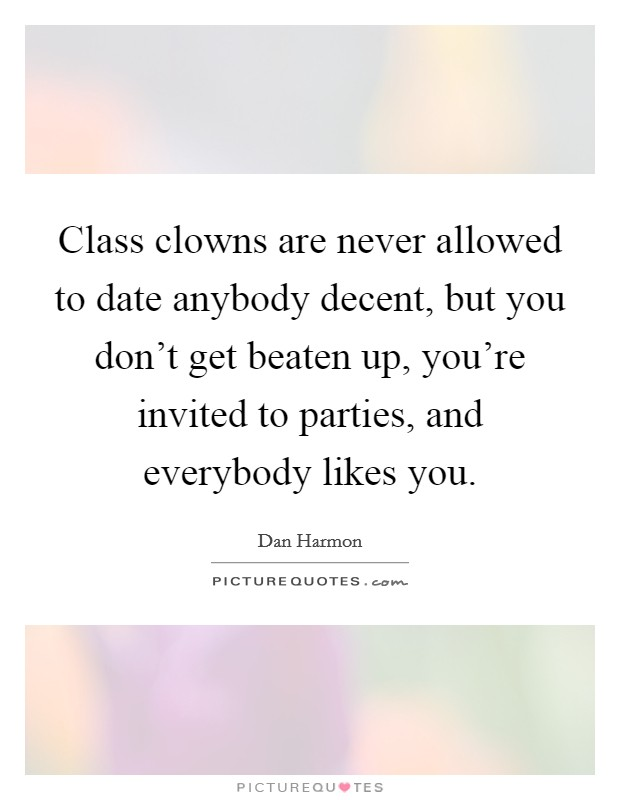 Class clowns are never allowed to date anybody decent, but you don't get beaten up, you're invited to parties, and everybody likes you Picture Quote #1