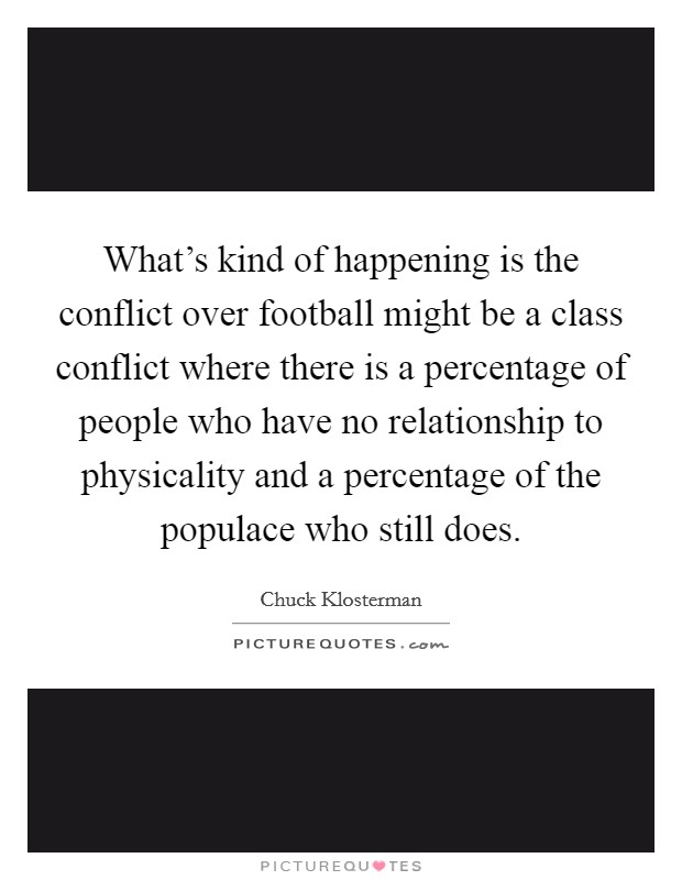 What's kind of happening is the conflict over football might be a class conflict where there is a percentage of people who have no relationship to physicality and a percentage of the populace who still does Picture Quote #1