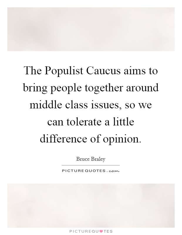 The Populist Caucus aims to bring people together around middle class issues, so we can tolerate a little difference of opinion Picture Quote #1