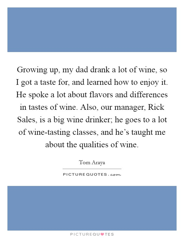 Growing up, my dad drank a lot of wine, so I got a taste for, and learned how to enjoy it. He spoke a lot about flavors and differences in tastes of wine. Also, our manager, Rick Sales, is a big wine drinker; he goes to a lot of wine-tasting classes, and he's taught me about the qualities of wine Picture Quote #1