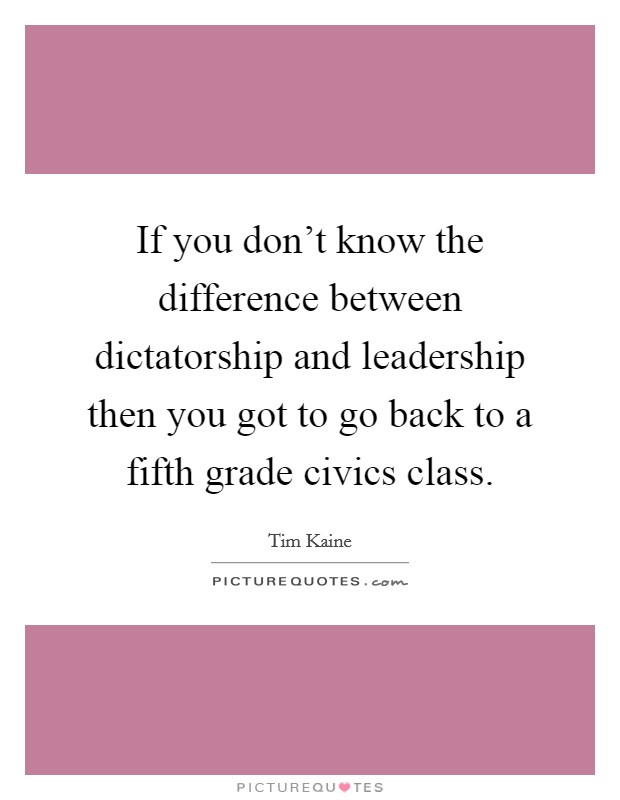 If you don't know the difference between dictatorship and leadership then you got to go back to a fifth grade civics class. Picture Quote #1