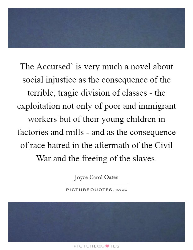 The Accursed' is very much a novel about social injustice as the consequence of the terrible, tragic division of classes - the exploitation not only of poor and immigrant workers but of their young children in factories and mills - and as the consequence of race hatred in the aftermath of the Civil War and the freeing of the slaves Picture Quote #1