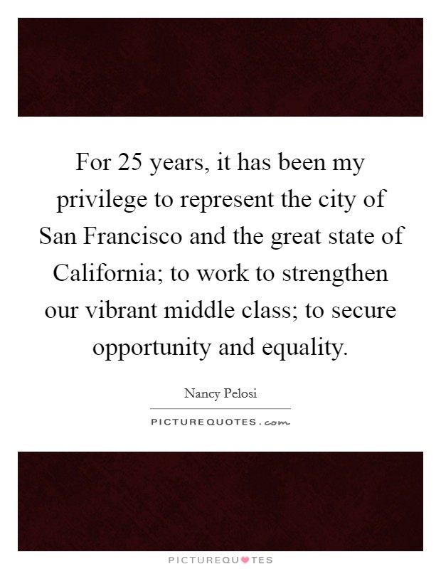 For 25 years, it has been my privilege to represent the city of San Francisco and the great state of California; to work to strengthen our vibrant middle class; to secure opportunity and equality Picture Quote #1