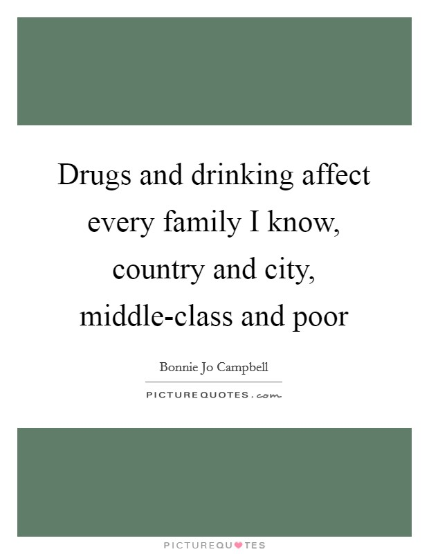 Drugs and drinking affect every family I know, country and city, middle-class and poor Picture Quote #1