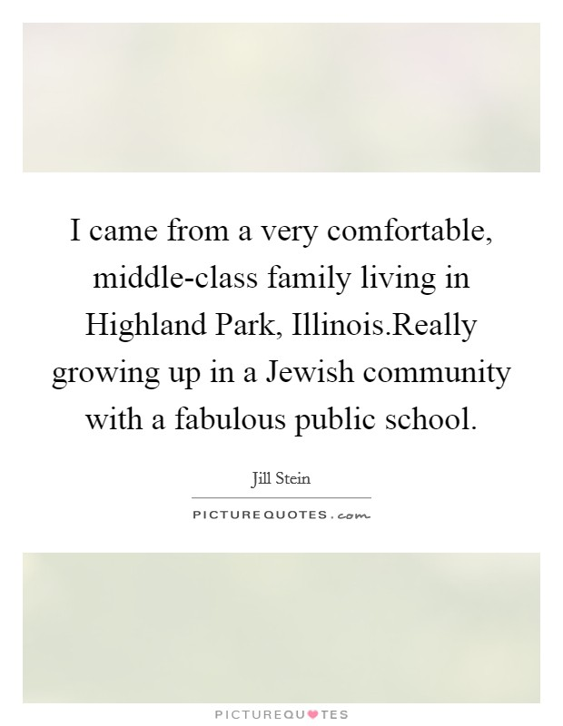 I came from a very comfortable, middle-class family living in Highland Park, Illinois.Really growing up in a Jewish community with a fabulous public school Picture Quote #1