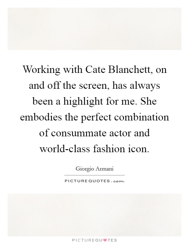 Working with Cate Blanchett, on and off the screen, has always been a highlight for me. She embodies the perfect combination of consummate actor and world-class fashion icon Picture Quote #1