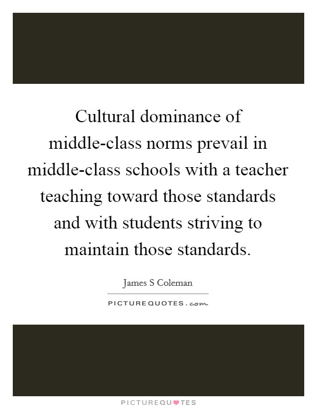 Cultural dominance of middle-class norms prevail in middle-class schools with a teacher teaching toward those standards and with students striving to maintain those standards Picture Quote #1