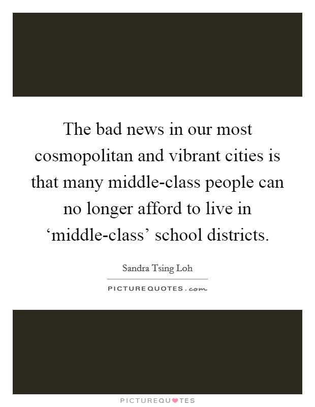 The bad news in our most cosmopolitan and vibrant cities is that many middle-class people can no longer afford to live in 'middle-class' school districts Picture Quote #1
