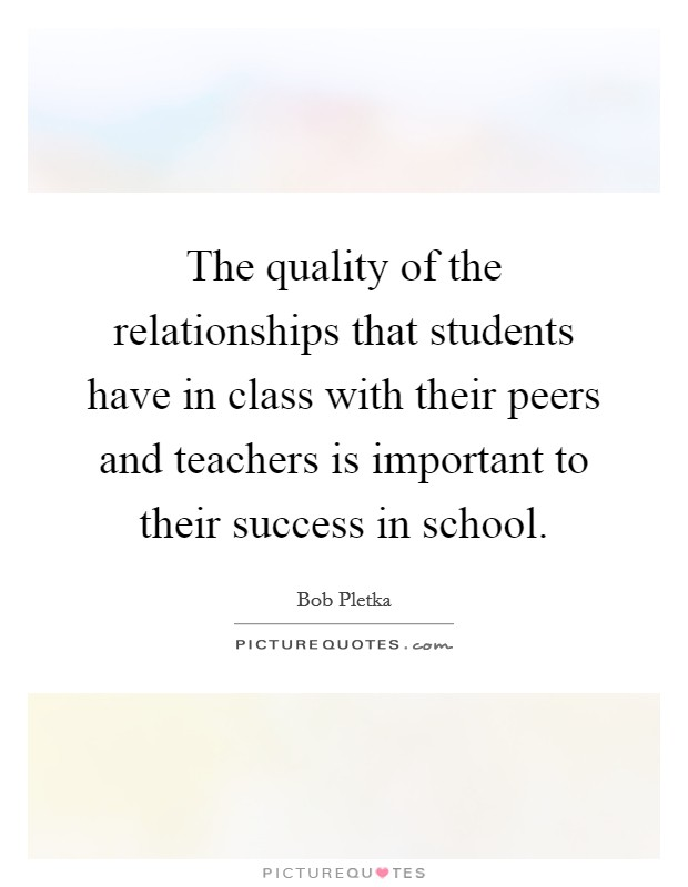The quality of the relationships that students have in class with their peers and teachers is important to their success in school Picture Quote #1