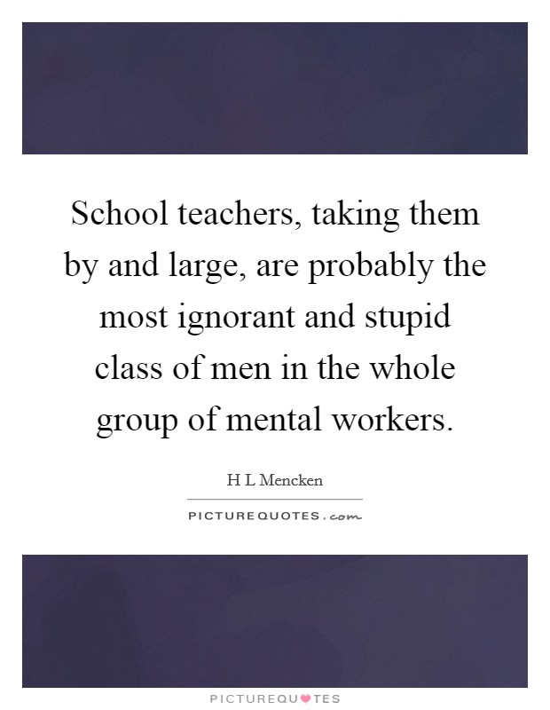 School teachers, taking them by and large, are probably the most ignorant and stupid class of men in the whole group of mental workers Picture Quote #1