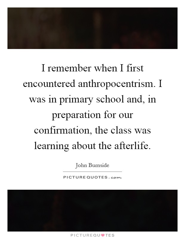 I remember when I first encountered anthropocentrism. I was in primary school and, in preparation for our confirmation, the class was learning about the afterlife Picture Quote #1