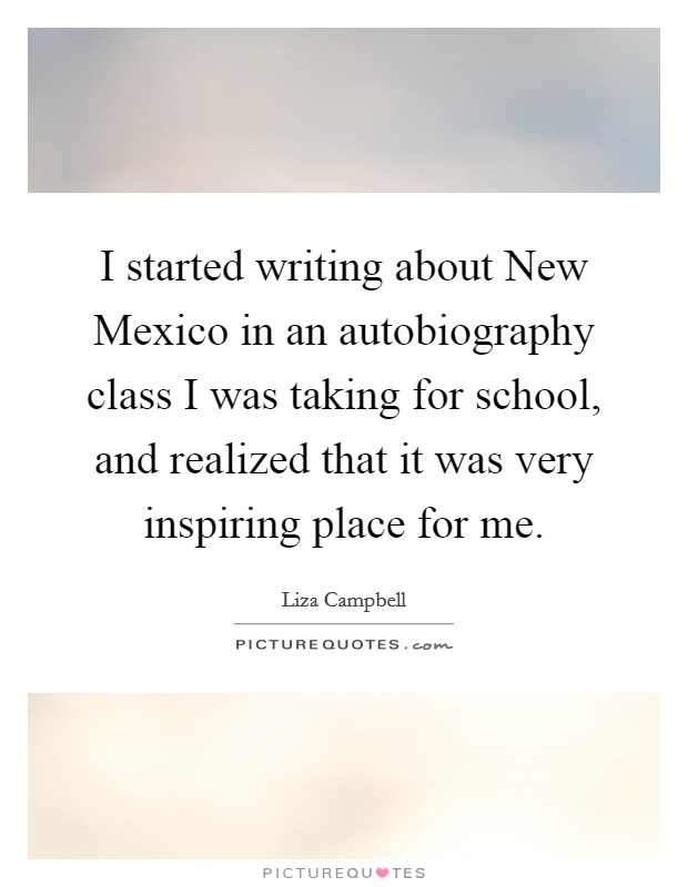 I started writing about New Mexico in an autobiography class I was taking for school, and realized that it was very inspiring place for me Picture Quote #1