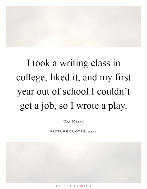 I took a writing class in college, liked it, and my first year out of school I couldn't get a job, so I wrote a play Picture Quote #1