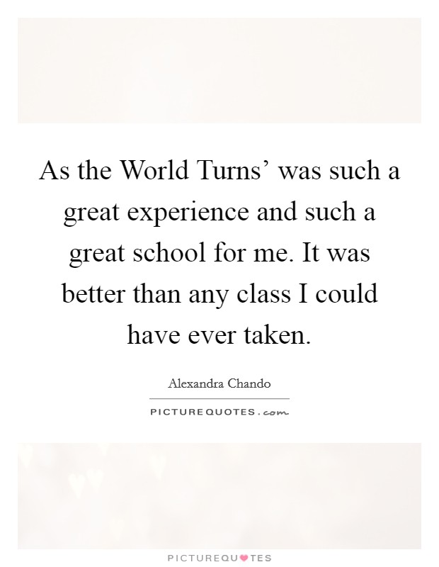 As the World Turns' was such a great experience and such a great school for me. It was better than any class I could have ever taken Picture Quote #1