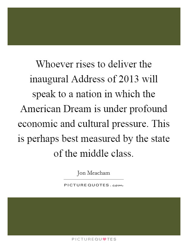 Whoever rises to deliver the inaugural Address of 2013 will speak to a nation in which the American Dream is under profound economic and cultural pressure. This is perhaps best measured by the state of the middle class Picture Quote #1