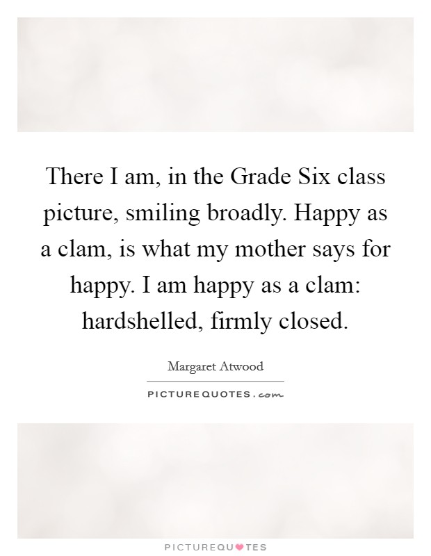 There I am, in the Grade Six class picture, smiling broadly. Happy as a clam, is what my mother says for happy. I am happy as a clam: hardshelled, firmly closed Picture Quote #1