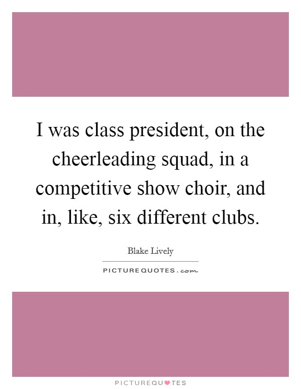 I was class president, on the cheerleading squad, in a ...