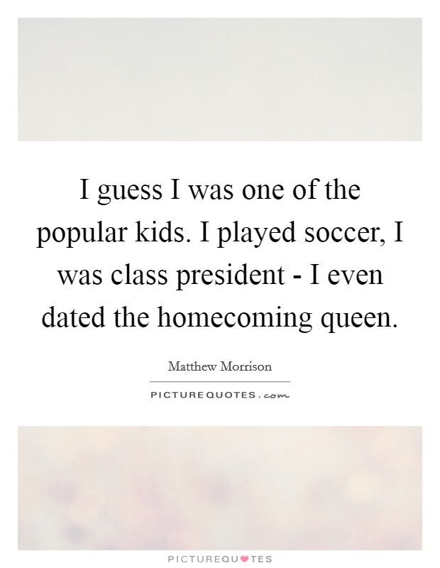 I guess I was one of the popular kids. I played soccer, I was class president - I even dated the homecoming queen Picture Quote #1