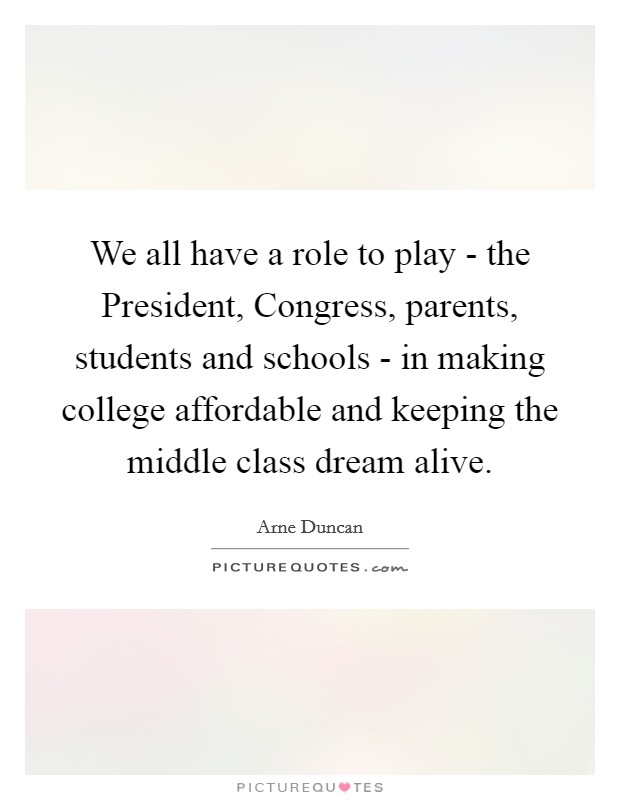 We all have a role to play - the President, Congress, parents, students and schools - in making college affordable and keeping the middle class dream alive Picture Quote #1
