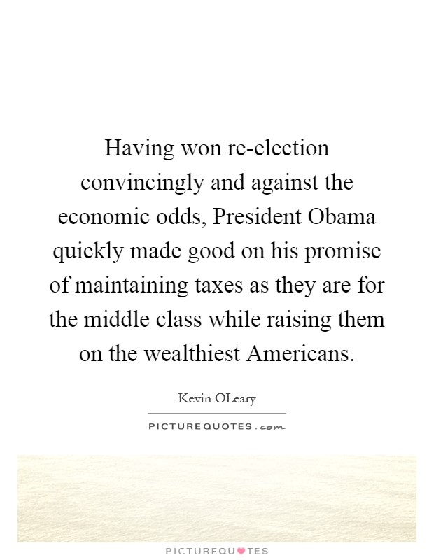 Having won re-election convincingly and against the economic odds, President Obama quickly made good on his promise of maintaining taxes as they are for the middle class while raising them on the wealthiest Americans Picture Quote #1