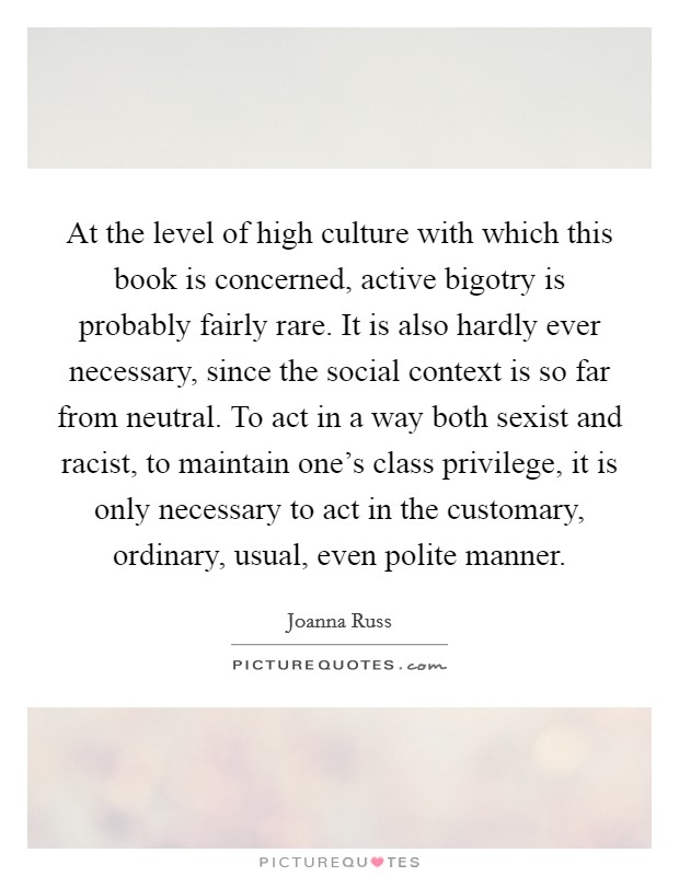 At the level of high culture with which this book is concerned, active bigotry is probably fairly rare. It is also hardly ever necessary, since the social context is so far from neutral. To act in a way both sexist and racist, to maintain one's class privilege, it is only necessary to act in the customary, ordinary, usual, even polite manner Picture Quote #1