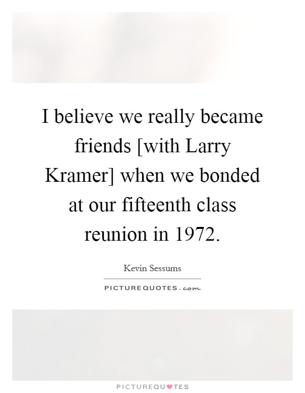 I believe we really became friends [with Larry Kramer] when we bonded at our fifteenth class reunion in 1972 Picture Quote #1