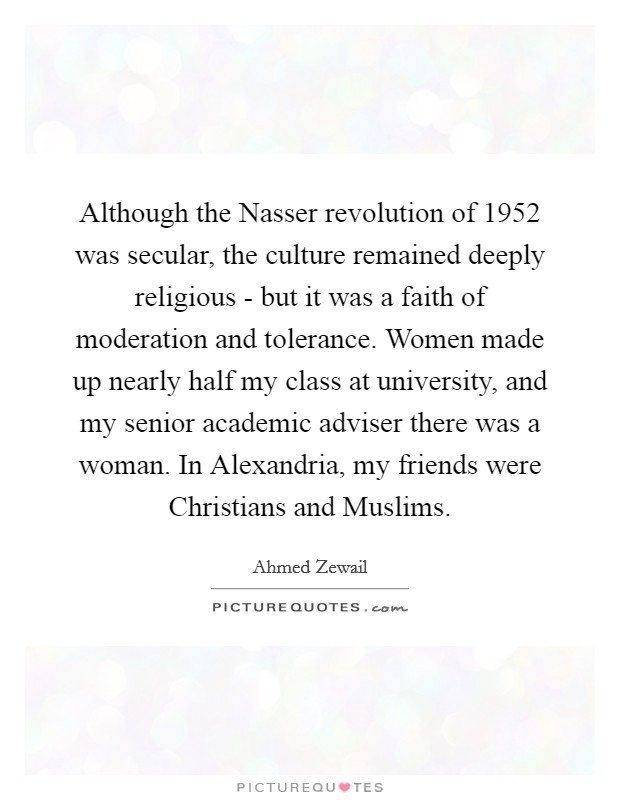 Although the Nasser revolution of 1952 was secular, the culture remained deeply religious - but it was a faith of moderation and tolerance. Women made up nearly half my class at university, and my senior academic adviser there was a woman. In Alexandria, my friends were Christians and Muslims Picture Quote #1