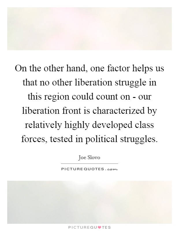 On the other hand, one factor helps us that no other liberation struggle in this region could count on - our liberation front is characterized by relatively highly developed class forces, tested in political struggles. Picture Quote #1
