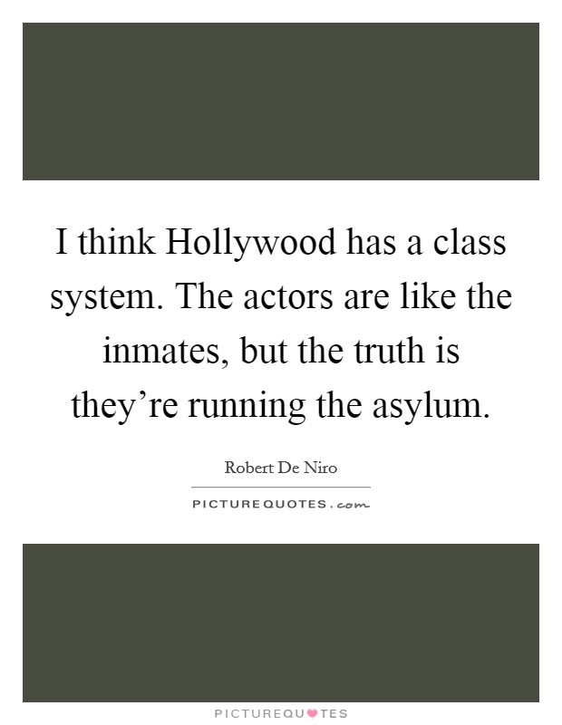 I think Hollywood has a class system. The actors are like the inmates, but the truth is they're running the asylum Picture Quote #1