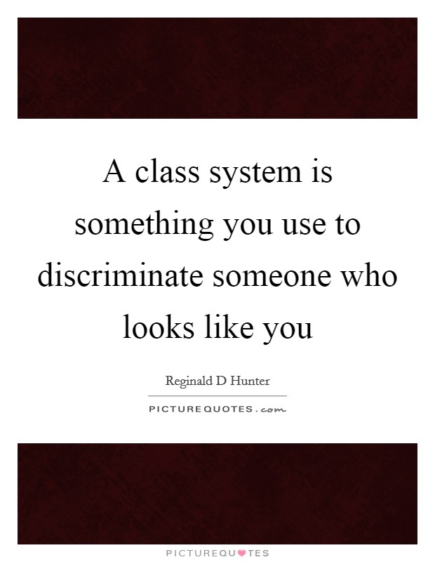 A class system is something you use to discriminate someone who looks like you Picture Quote #1