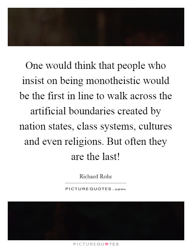 One would think that people who insist on being monotheistic would be the first in line to walk across the artificial boundaries created by nation states, class systems, cultures and even religions. But often they are the last! Picture Quote #1