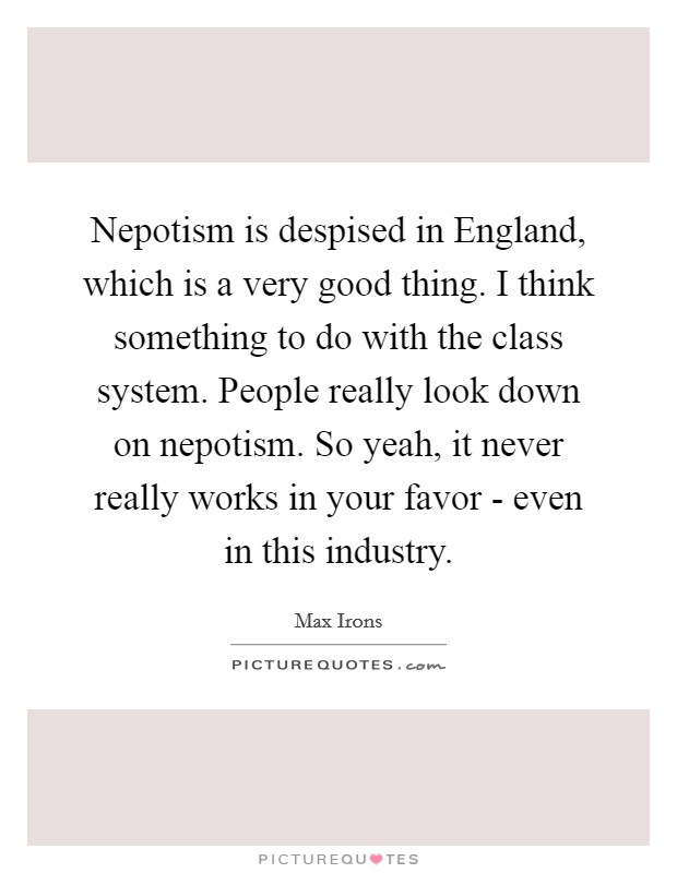 Nepotism is despised in England, which is a very good thing. I think something to do with the class system. People really look down on nepotism. So yeah, it never really works in your favor - even in this industry Picture Quote #1