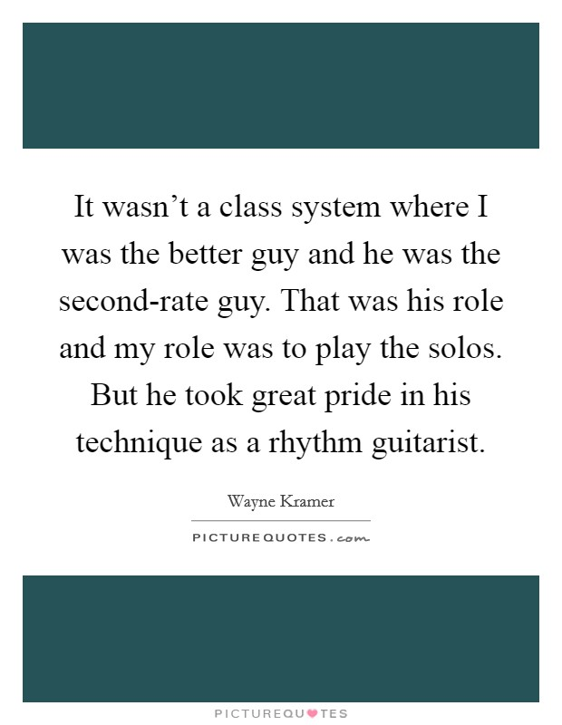 It wasn't a class system where I was the better guy and he was the second-rate guy. That was his role and my role was to play the solos. But he took great pride in his technique as a rhythm guitarist Picture Quote #1