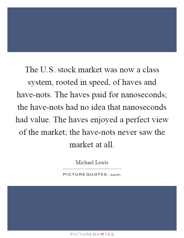 The U.S. stock market was now a class system, rooted in speed, of haves and have-nots. The haves paid for nanoseconds; the have-nots had no idea that nanoseconds had value. The haves enjoyed a perfect view of the market; the have-nots never saw the market at all Picture Quote #1