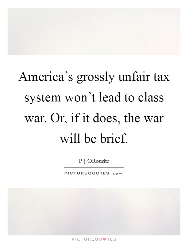 America's grossly unfair tax system won't lead to class war. Or, if it does, the war will be brief Picture Quote #1