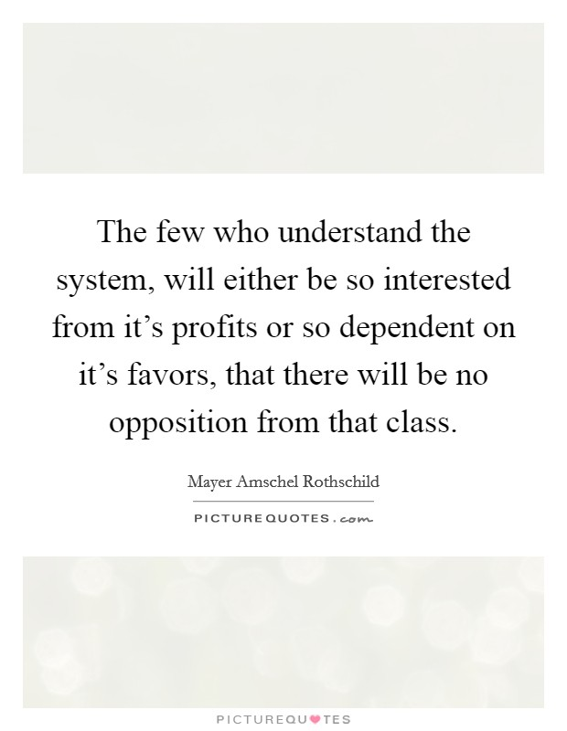 The few who understand the system, will either be so interested from it's profits or so dependent on it's favors, that there will be no opposition from that class Picture Quote #1